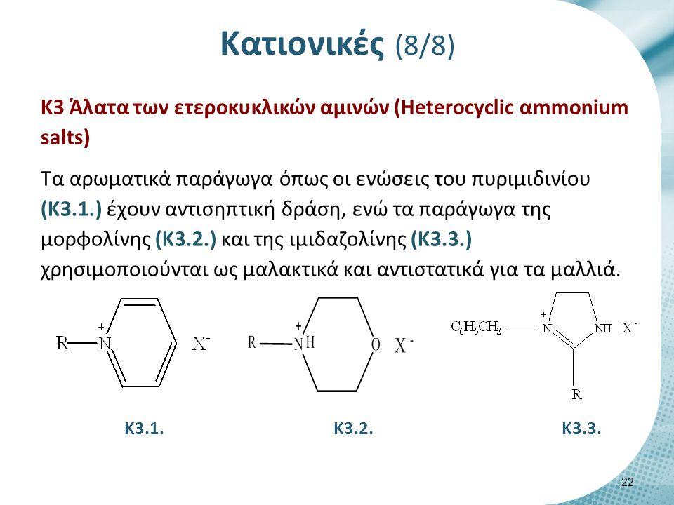 Κατιονικές (8/8) Κ3 Άλατα των ετεροκυκλικών αμινών (Heterocyclic αmmonium salts) Τα αρωματικά παράγωγα όπως οι ενώσεις του πυριμιδινίου (Κ3.1.) έχουν αντισηπτική δράση, ενώ τα παράγωγα της μορφολίνης (Κ3.2.) και της ιμιδαζολίνης (Κ3.3.) χρησιμοποιούνται ως μαλακτικά και αντιστατικά για τα μαλλιά.