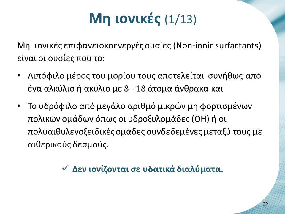 Μη ιονικές (1/13) Μη ιονικές επιφανειοκοενεργές ουσίες (Non-ionic surfactants) είναι οι ουσίες που το: Λιπόφιλο μέρος του μορίου τους αποτελείται συνήθως από ένα αλκύλιο ή ακύλιο με 8 - 18 άτομα άνθρακα και Το υδρόφιλο από μεγάλο αριθμό μικρών μη φορτισμένων πολικών ομάδων όπως οι υδροξυλομάδες (OH) ή οι πολυαιθυλενοξειδικές ομάδες συνδεδεμένες μεταξύ τους με αιθερικούς δεσμούς.