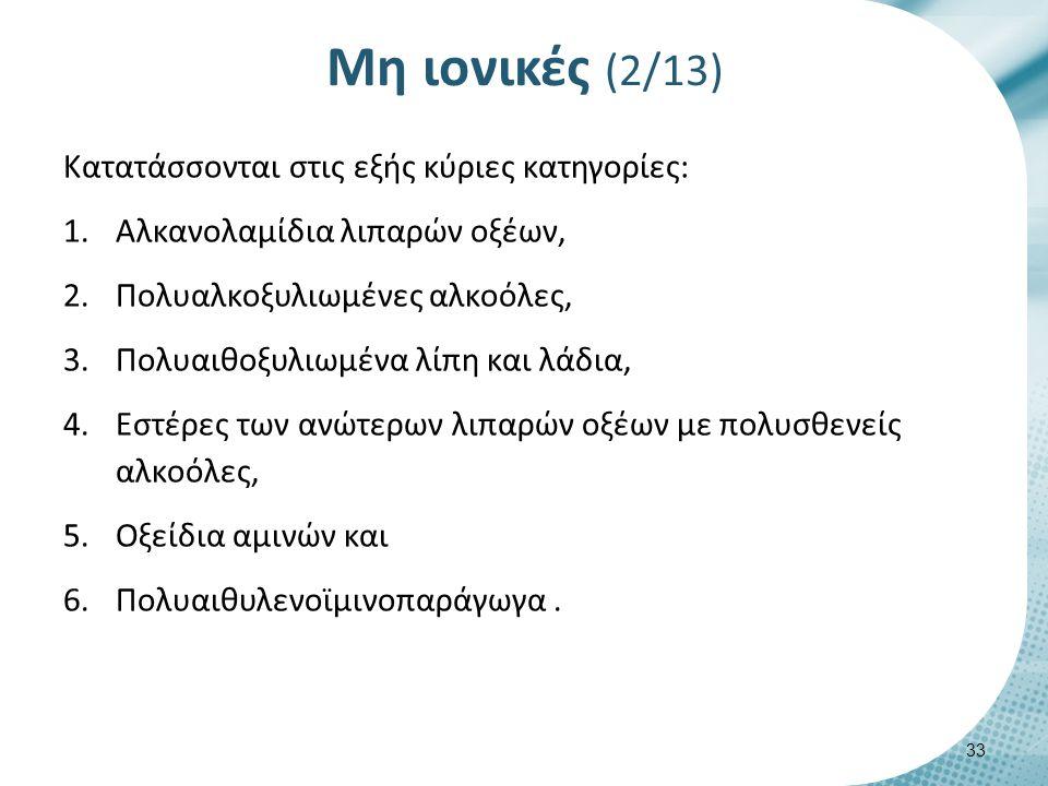 Μη ιονικές (2/13) Κατατάσσονται στις εξής κύριες κατηγορίες: 1.Αλκανολαμίδια λιπαρών οξέων, 2.Πολυαλκοξυλιωμένες αλκοόλες, 3.Πολυαιθοξυλιωμένα λίπη και λάδια, 4.Εστέρες των ανώτερων λιπαρών οξέων με πολυσθενείς αλκοόλες, 5.Οξείδια αμινών και 6.Πολυαιθυλενοϊμινοπαράγωγα.