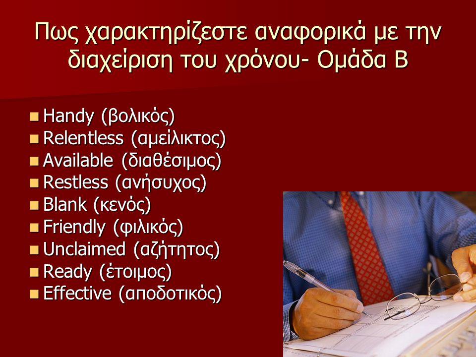 Πως χαρακτηρίζεστε αναφορικά με την διαχείριση του χρόνου- Ομάδα Β Handy (βολικός) Handy (βολικός) Relentless (αμείλικτος) Relentless (αμείλικτος) Available (διαθέσιμος) Available (διαθέσιμος) Restless (ανήσυχος) Restless (ανήσυχος) Blank (κενός) Blank (κενός) Friendly (φιλικός) Friendly (φιλικός) Unclaimed (αζήτητος) Unclaimed (αζήτητος) Ready (έτοιμος) Ready (έτοιμος) Effective (αποδοτικός) Effective (αποδοτικός)