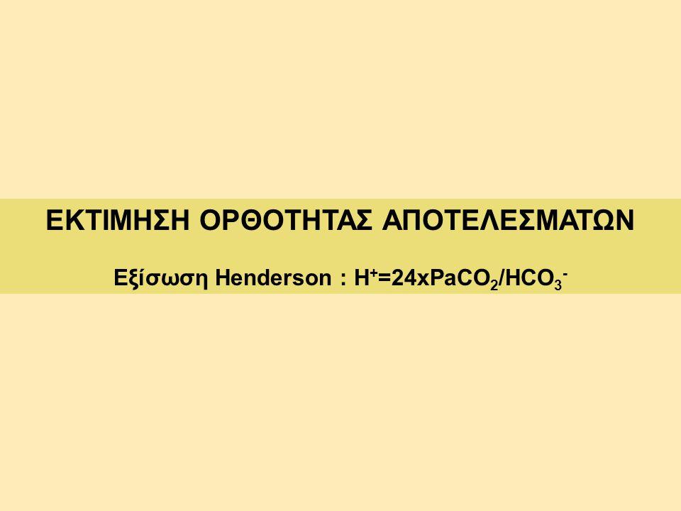 ΕΚΤΙΜΗΣΗ ΟΡΘΟΤΗΤΑΣ ΑΠΟΤΕΛΕΣΜΑΤΩΝ Εξίσωση Henderson : Η + =24xPaCO 2 /HCO 3 -