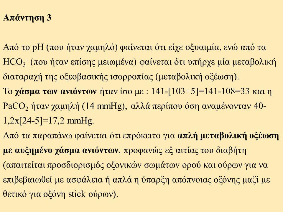 Απάντηση 3 Από το pH (που ήταν χαμηλό) φαίνεται ότι είχε οξυαιμία, ενώ από τα HCO 3 - (που ήταν επίσης μειωμένα) φαίνεται ότι υπήρχε μία μεταβολική δι