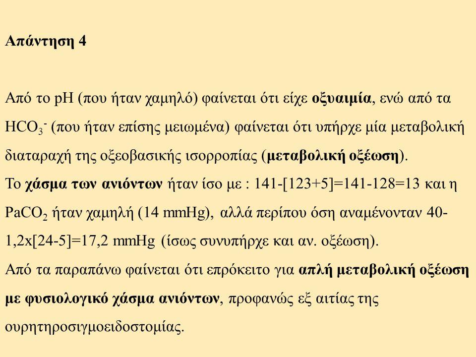 Απάντηση 4 Από το pH (που ήταν χαμηλό) φαίνεται ότι είχε οξυαιμία, ενώ από τα HCO 3 - (που ήταν επίσης μειωμένα) φαίνεται ότι υπήρχε μία μεταβολική δι