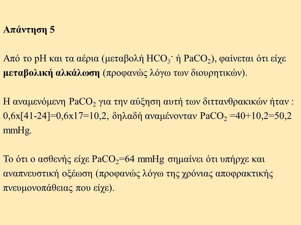 Απάντηση 5 Από το pH και τα αέρια (μεταβολή HCO 3 - ή PaCO 2 ), φαίνεται ότι είχε μεταβολική αλκάλωση (προφανώς λόγω των διουρητικών). Η αναμενόμενη P