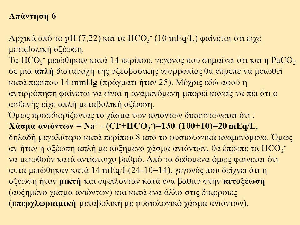 Απάντηση 6 Αρχικά από το pH (7,22) και τα HCO 3 - (10 mEq/L) φαίνεται ότι είχε μεταβολική οξέωση. Τα HCO 3 - μειώθηκαν κατά 14 περίπου, γεγονός που ση