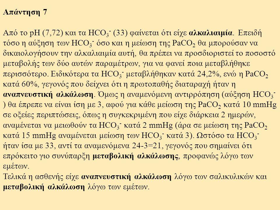 Απάντηση 7 Από το pH (7,72) και τα HCO 3 - (33) φαίνεται ότι είχε αλκαλιαιμία. Επειδή τόσο η αύξηση των HCO 3 - όσο και η μείωση της PaCO 2 θα μπορούσ