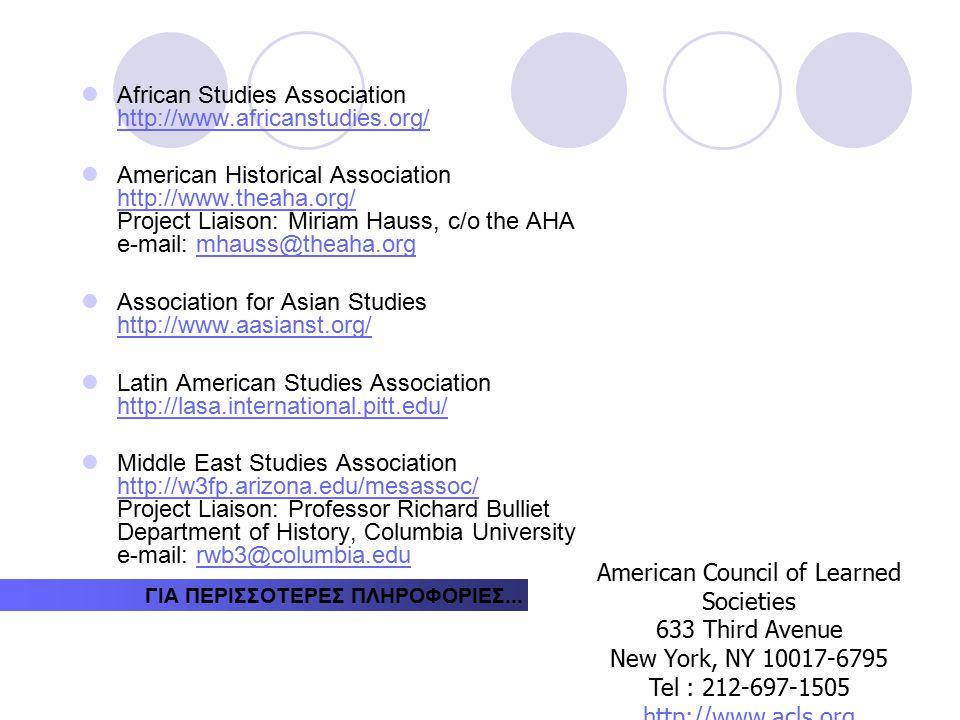 African Studies Association http://www.africanstudies.org/ http://www.africanstudies.org/ American Historical Association http://www.theaha.org/ Project Liaison: Miriam Hauss, c/o the AHA e-mail: mhauss@theaha.org http://www.theaha.org/mhauss@theaha.org Association for Asian Studies http://www.aasianst.org/ http://www.aasianst.org/ Latin American Studies Association http://lasa.international.pitt.edu/ http://lasa.international.pitt.edu/ Middle East Studies Association http://w3fp.arizona.edu/mesassoc/ Project Liaison: Professor Richard Bulliet Department of History, Columbia University e-mail: rwb3@columbia.edu http://w3fp.arizona.edu/mesassoc/rwb3@columbia.edu ΓΙΑ ΠΕΡΙΣΣΟΤΕΡΕΣ ΠΛΗΡΟΦΟΡΙΕΣ...