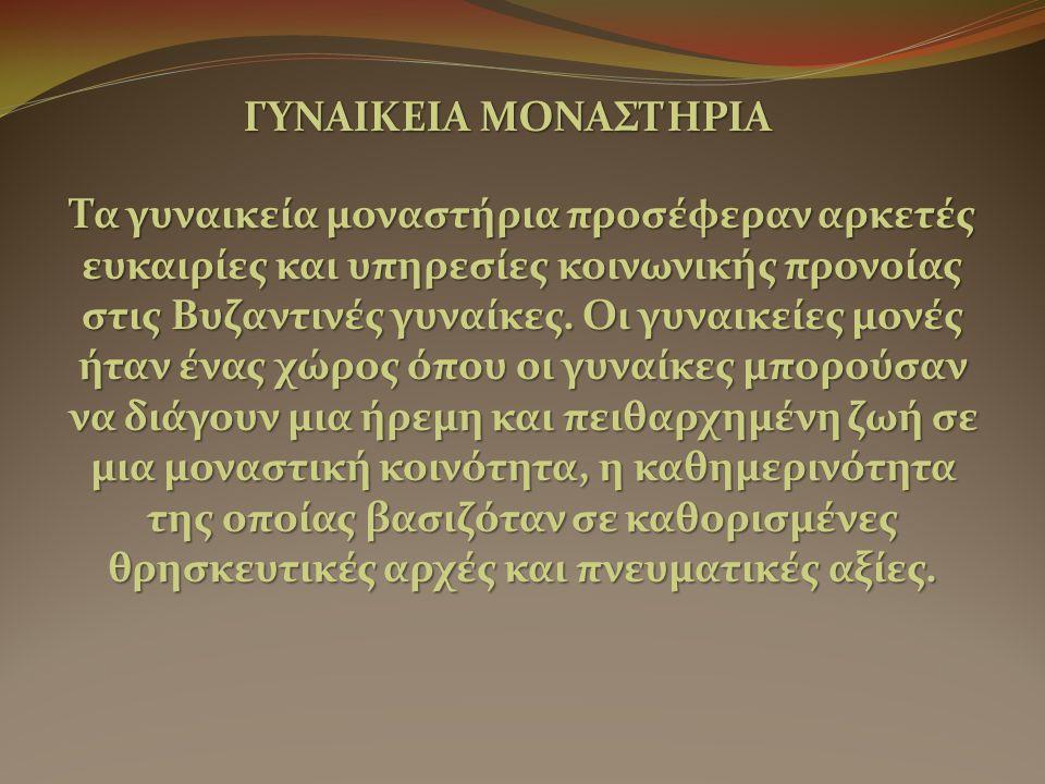 ΓΥΝΑΙΚΕΙΑ ΜΟΝΑΣΤΗΡΙΑ Τα γυναικεία μοναστήρια προσέφεραν αρκετές ευκαιρίες και υπηρεσίες κοινωνικής προνοίας στις Βυζαντινές γυναίκες.
