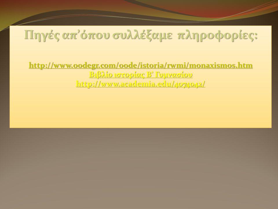 Πηγές απ'όπου συλλέξαμε πληροφορίες: http://www.oodegr.com/oode/istoria/rwmi/monaxismos.htm Βιβλίο ιστορίας Β' Γυμνασίου http://www.academia.edu/4074042/