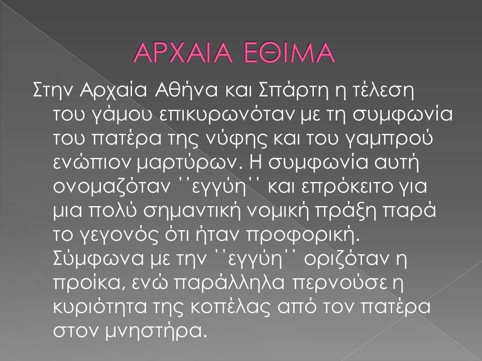 Στην Αρχαία Αθήνα και Σπάρτη η τέλεση του γάμου επικυρωνόταν με τη συμφωνία του πατέρα της νύφης και του γαμπρού ενώπιον μαρτύρων.