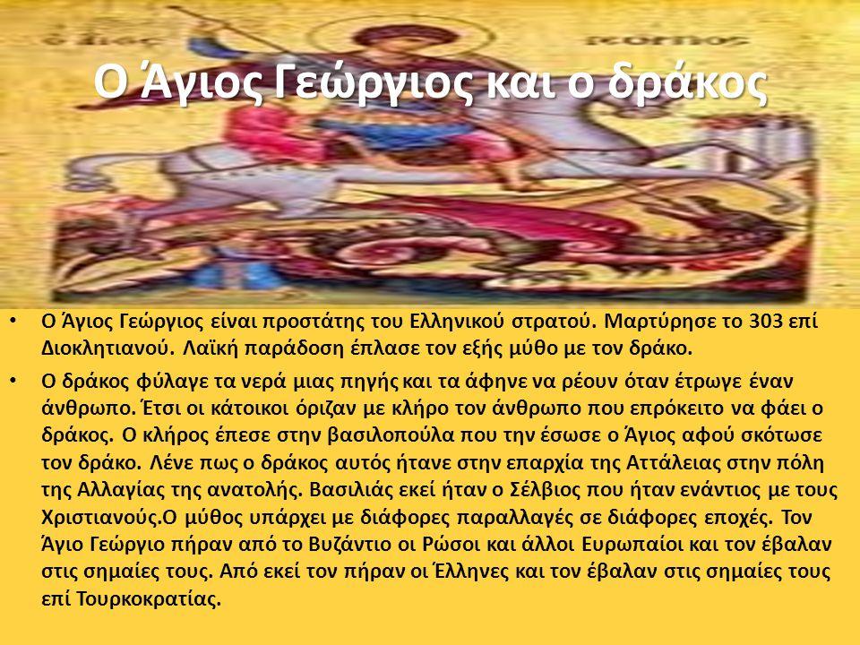 Ο Άγιος Γεώργιος και ο δράκος Ο Άγιος Γεώργιος είναι προστάτης του Ελληνικού στρατού. Μαρτύρησε το 303 επί Διοκλητιανού. Λαϊκή παράδοση έπλασε τον εξή