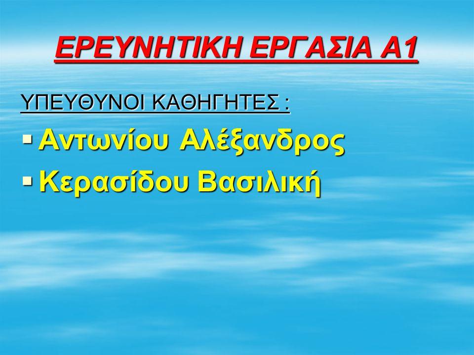 ΕΡΕΥΝΗΤΙΚΗ ΕΡΓΑΣΙΑ Α1 ΥΠΕΥΘΥΝΟΙ ΚΑΘΗΓΗΤΕΣ :  Αντωνίου Αλέξανδρος  Κερασίδου Βασιλική