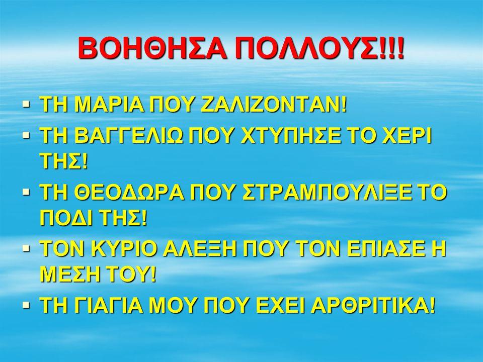 ΒΟΗΘΗΣΑ ΠΟΛΛΟΥΣ!!!  ΤΗ ΜΑΡΙΑ ΠΟΥ ΖΑΛΙΖΟΝΤΑΝ!  ΤΗ ΒΑΓΓΕΛΙΩ ΠΟΥ ΧΤΥΠΗΣΕ ΤΟ ΧΕΡΙ ΤΗΣ!  ΤΗ ΘΕΟΔΩΡΑ ΠΟΥ ΣΤΡΑΜΠΟΥΛΙΞΕ ΤΟ ΠΟΔΙ ΤΗΣ!  ΤΟΝ ΚΥΡΙΟ ΑΛΕΞΗ ΠΟΥ