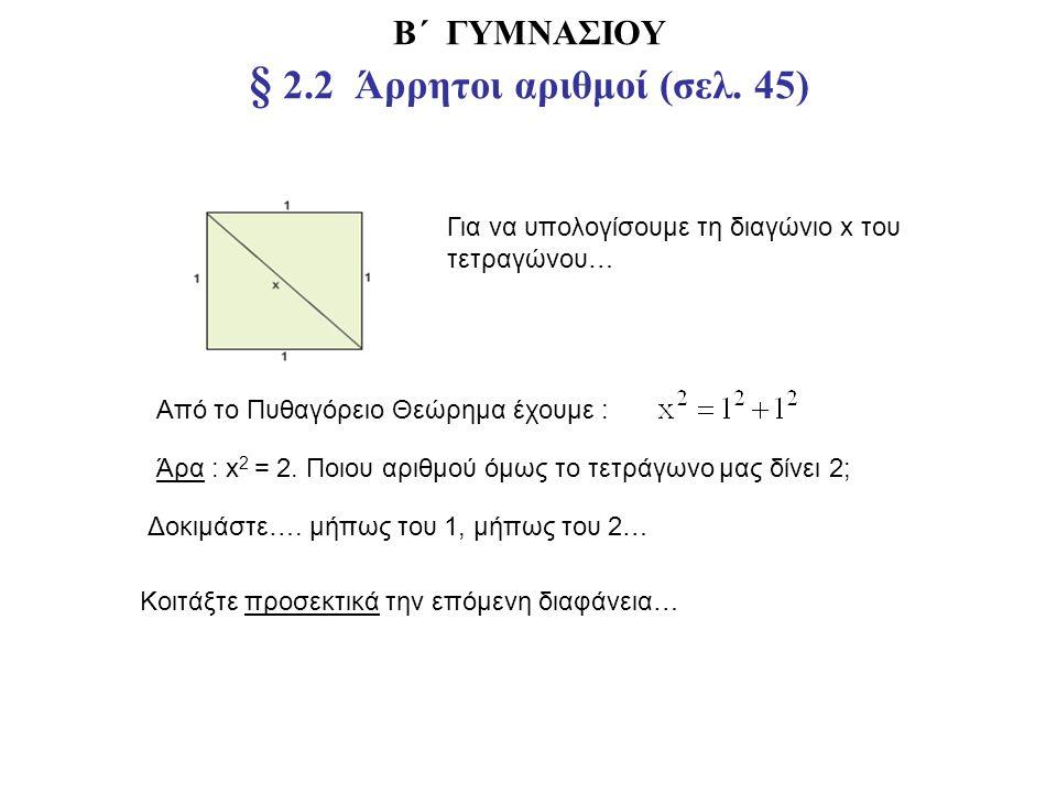 Β΄ ΓΥΜΝΑΣΙΟΥ § 2.2 Άρρητοι αριθμοί (σελ. 45) Για να υπολογίσουμε τη διαγώνιο x του τετραγώνου… Από το Πυθαγόρειο Θεώρημα έχουμε : Άρα : x 2 = 2. Ποιου