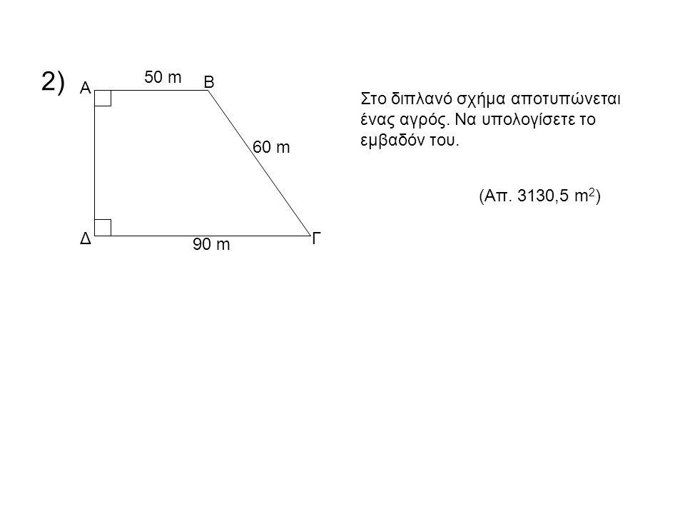 2) Α Δ Β Γ 50 m 60 m 90 m Στο διπλανό σχήμα αποτυπώνεται ένας αγρός. Να υπολογίσετε το εμβαδόν του. (Απ. 3130,5 m 2 )