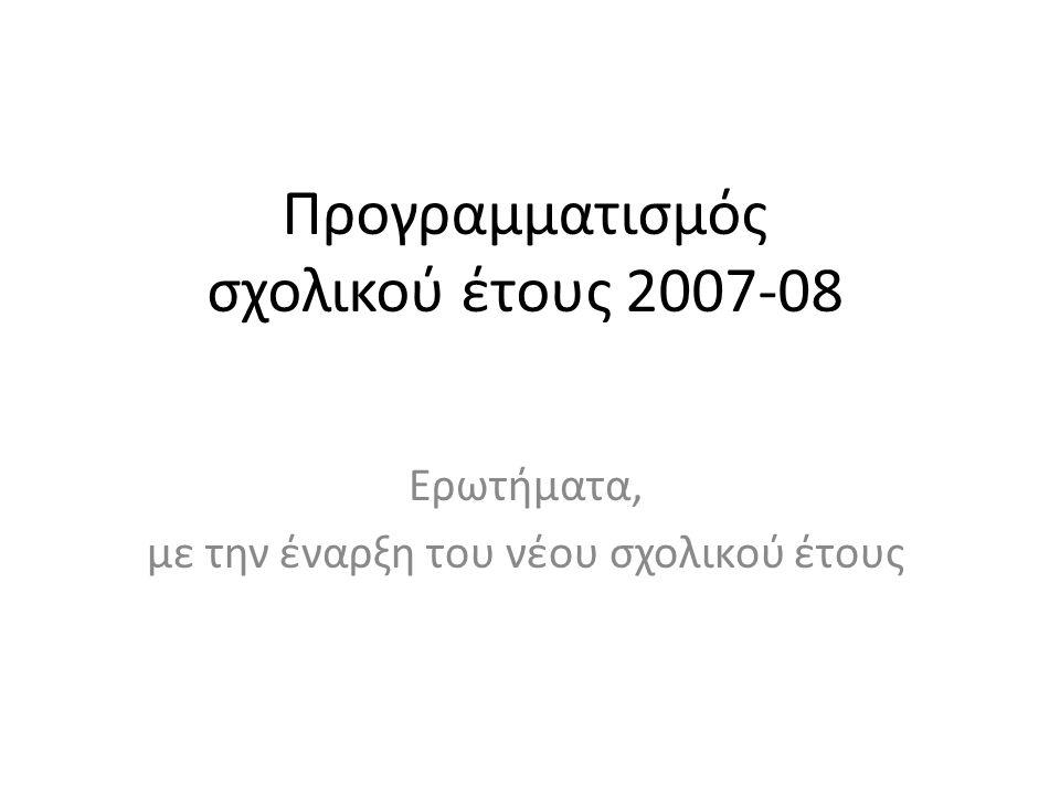 Προγραμματισμός σχολικού έτους 2007-08 Ερωτήματα, με την έναρξη του νέου σχολικού έτους
