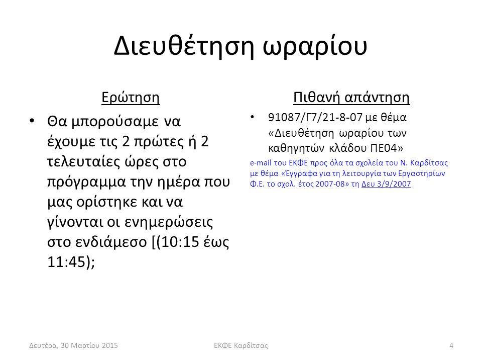 Διευθέτηση ωραρίου Ερώτηση Θα μπορούσαμε να έχουμε τις 2 πρώτες ή 2 τελευταίες ώρες στο πρόγραμμα την ημέρα που μας ορίστηκε και να γίνονται οι ενημερώσεις στο ενδιάμεσο [(10:15 έως 11:45); Πιθανή απάντηση 91087/Γ7/21-8-07 με θέμα «Διευθέτηση ωραρίου των καθηγητών κλάδου ΠΕ04» e-mail του ΕΚΦΕ προς όλα τα σχολεία του Ν.