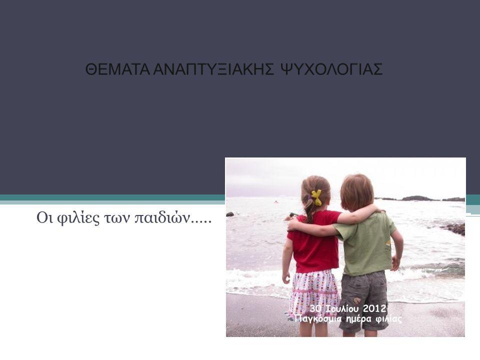 ΘΕΜΑΤΑ ΑΝΑΠΤΥΞΙΑΚΗΣ ΨΥΧΟΛΟΓΙΑΣ Οι φιλίες των παιδιών…..