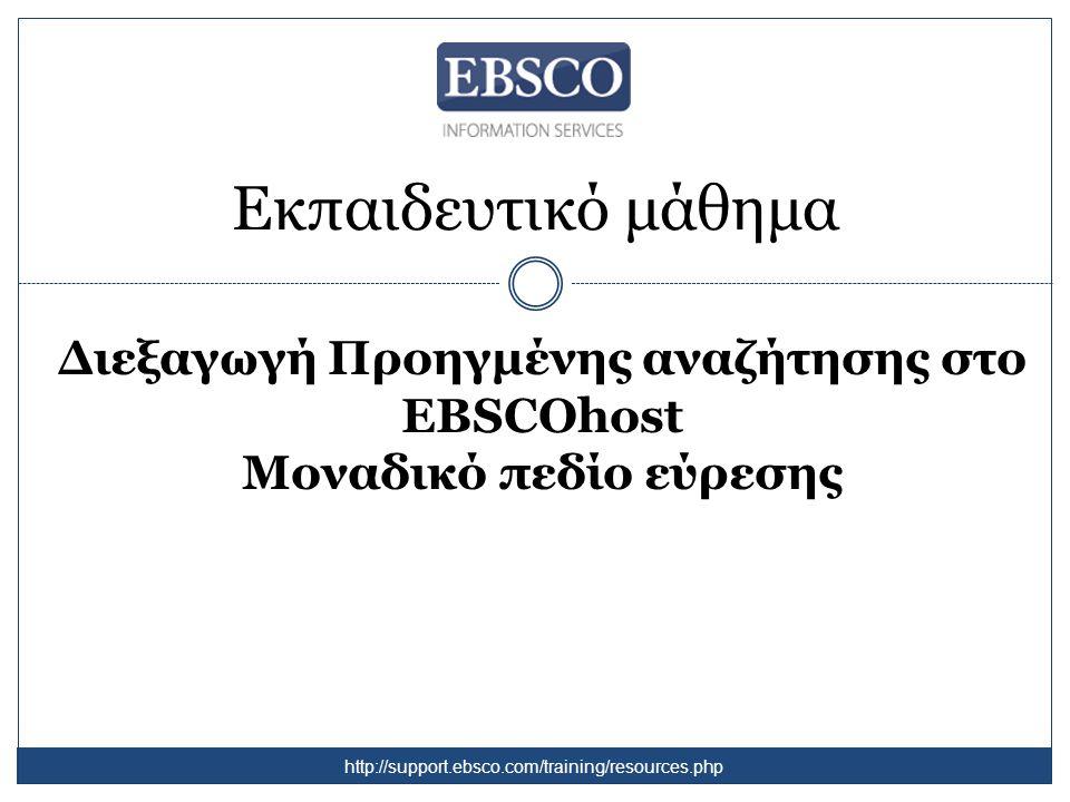 Εκπαιδευτικό μάθημα Διεξαγωγή Προηγμένης αναζήτησης στο EBSCOhost Μοναδικό πεδίο εύρεσης http://support.ebsco.com/training/resources.php