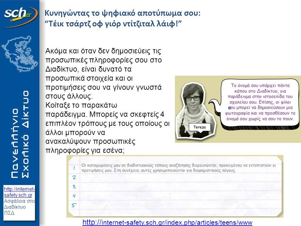 http://internet- safety.sch.gr Ασφάλεια στο Διαδίκτυο ΠΣΔ Διαφορετικές διαδικτυακές ταυτότητες Εγώ Δημόσια; Ιδιωτική; Ψυχαγωγική; Άραγε εσύ: - χρησιμοποιείς τις ρυθμίσεις προστασίας προσωπικών δεδομένων που σου παρέχουν οι ιστοσελίδες κοινωνικής δικτύωσης; - επιλέγεις μόνο τους φίλους που εμπιστεύεσαι στο Διαδίκτυο; - δημοσιεύεις φωτογραφίες σου, αφού πρώτα αναλογιστείς τις πιθανές συνέπειες;