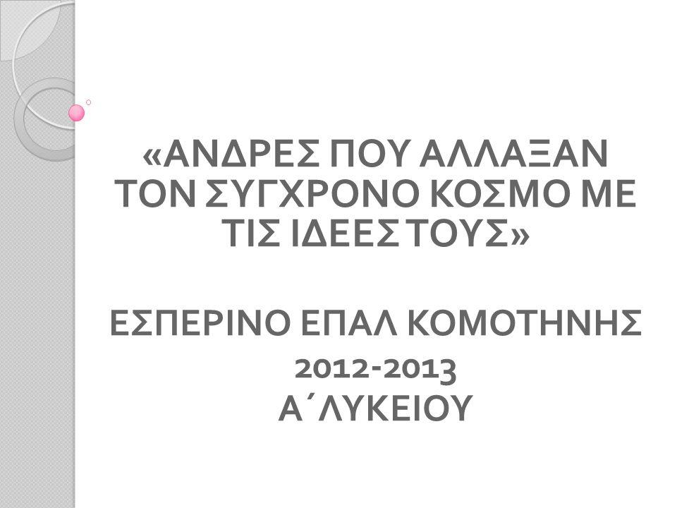 « ΑΝΔΡΕΣ ΠΟΥ ΑΛΛΑΞΑΝ ΤΟΝ ΣΥΓΧΡΟΝΟ ΚΟΣΜΟ ΜΕ ΤΙΣ ΙΔΕΕΣ ΤΟΥΣ » ΕΣΠΕΡΙΝΟ ΕΠΑΛ ΚΟΜΟΤΗΝΗΣ 2012-2013 Α΄ΛΥΚΕΙΟΥ