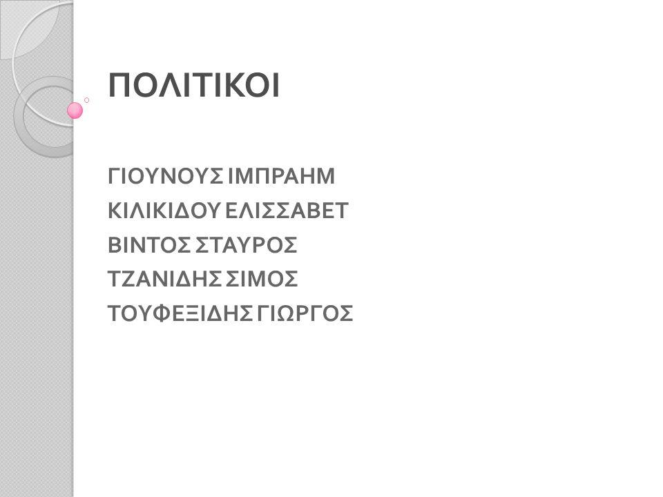 ΠΟΛΙΤΙΚΟΙ ΓΙΟΥΝΟΥΣ ΙΜΠΡΑΗΜ ΚΙΛΙΚΙΔΟΥ ΕΛΙΣΣΑΒΕΤ ΒΙΝΤΟΣ ΣΤΑΥΡΟΣ ΤΖΑΝΙΔΗΣ ΣΙΜΟΣ ΤΟΥΦΕΞΙΔΗΣ ΓΙΩΡΓΟΣ