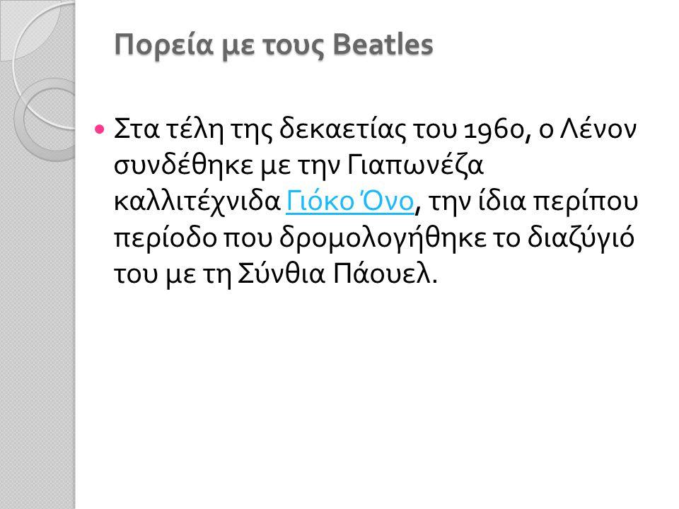 Πορεία με τους Beatles Στα τέλη της δεκαετίας του 1960, ο Λένον συνδέθηκε με την Γιαπωνέζα καλλιτέχνιδα Γιόκο Όνο, την ίδια περίπου περίοδο που δρομολογήθηκε το διαζύγιό του με τη Σύνθια Πάουελ.