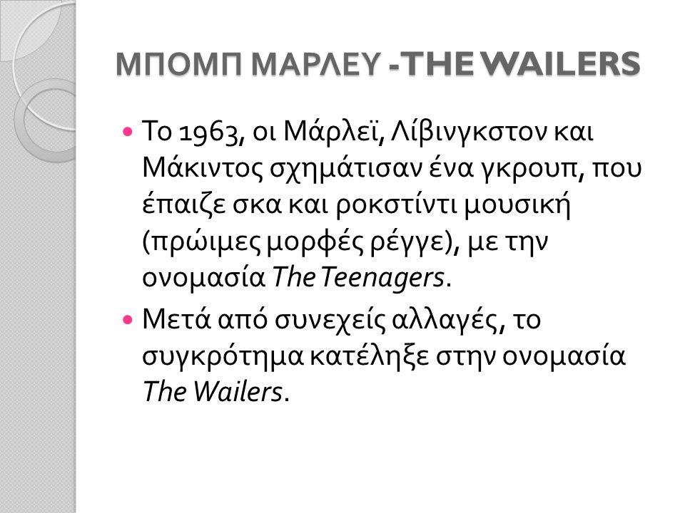 ΜΠΟΜΠ ΜΑΡΛΕΥ -THE WAILERS Το 1963, οι Μάρλεϊ, Λίβινγκστον και Μάκιντος σχημάτισαν ένα γκρουπ, που έπαιζε σκα και ροκστίντι μουσική ( πρώιμες μορφές ρέγγε ), με την ονομασία The Teenagers.