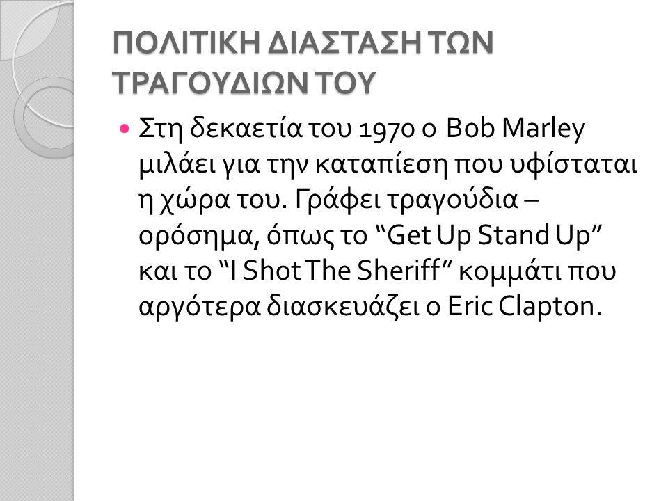 ΠΟΛΙΤΙΚΗ ΔΙΑΣΤΑΣΗ ΤΩΝ ΤΡΑΓΟΥΔΙΩΝ ΤΟΥ Στη δεκαετία του 1970 ο Bob Marley μιλάει για την καταπίεση που υφίσταται η χώρα του.