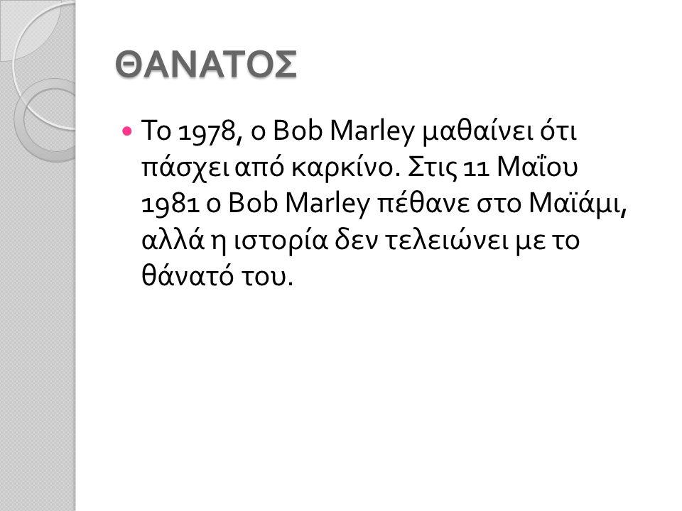 ΘΑΝΑΤΟΣ Το 1978, ο Bob Marley μαθαίνει ότι πάσχει από καρκίνο.