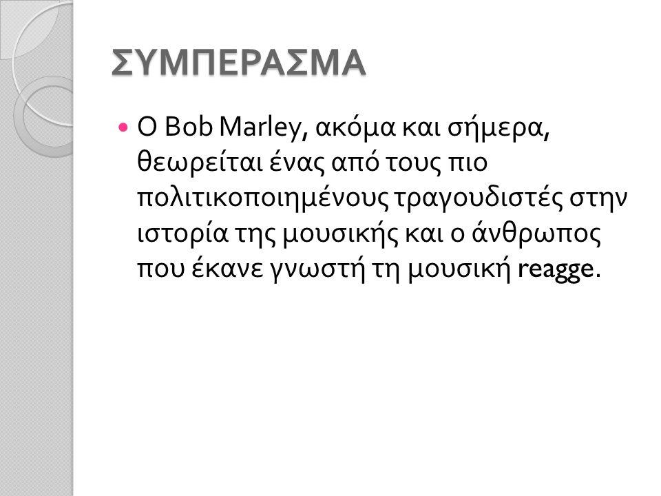 ΣΥΜΠΕΡΑΣΜΑ Ο Bob Marley, ακόμα και σήμερα, θεωρείται ένας από τους πιο πολιτικοποιημένους τραγουδιστές στην ιστορία της μουσικής και ο άνθρωπος που έκανε γνωστή τη μουσική reagge.