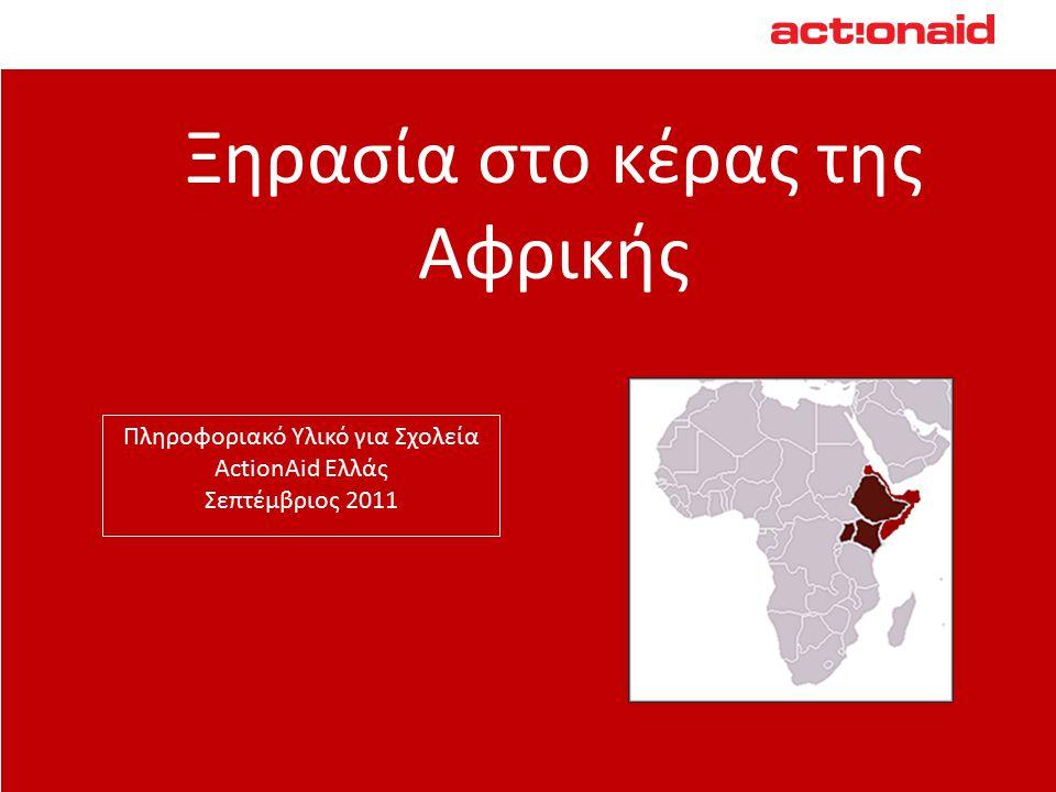 Ξηρασία στο κέρας της Αφρικής Πληροφοριακό Υλικό για Σχολεία ActionAid Ελλάς Σεπτέμβριος 2011