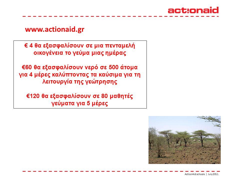 ActionAid schools | July 2011 € 4 θα εξασφαλίσουν σε μια πενταμελή οικογένεια το γεύμα μιας ημέρας €60 θα εξασφαλίσουν νερό σε 500 άτομα για 4 μέρες καλύπτοντας τα καύσιμα για τη λειτουργία της γεώτρησης €120 θα εξασφαλίσουν σε 80 μαθητές γεύματα για 5 μέρες www.actionaid.gr