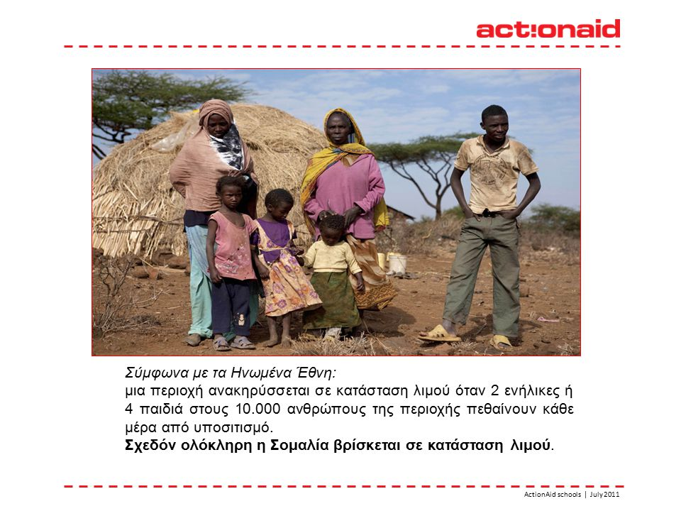 ActionAid schools | July 2011 Σύμφωνα με τα Ηνωμένα Έθνη: μια περιοχή ανακηρύσσεται σε κατάσταση λιμού όταν 2 ενήλικες ή 4 παιδιά στους 10.000 ανθρώπους της περιοχής πεθαίνουν κάθε μέρα από υποσιτισμό.