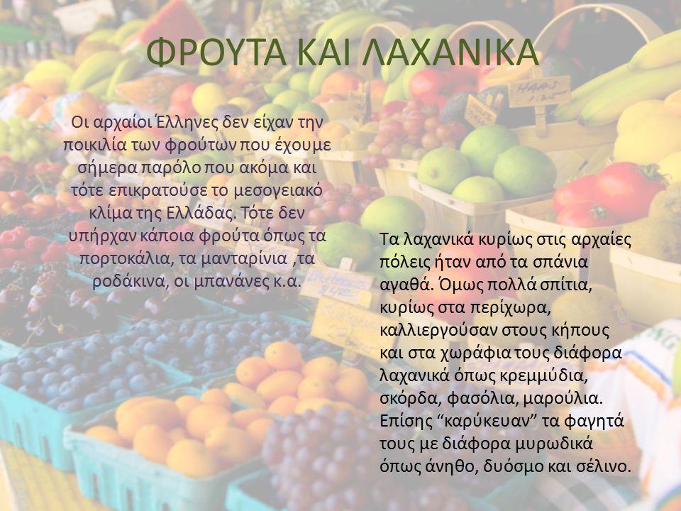 ΦΡΟΥΤΑ ΚΑΙ ΛΑΧΑΝΙΚΑ Οι αρχαίοι Έλληνες δεν είχαν την ποικιλία των φρούτων που έχουμε σήμερα παρόλο που ακόμα και τότε επικρατούσε το μεσογειακό κλίμα