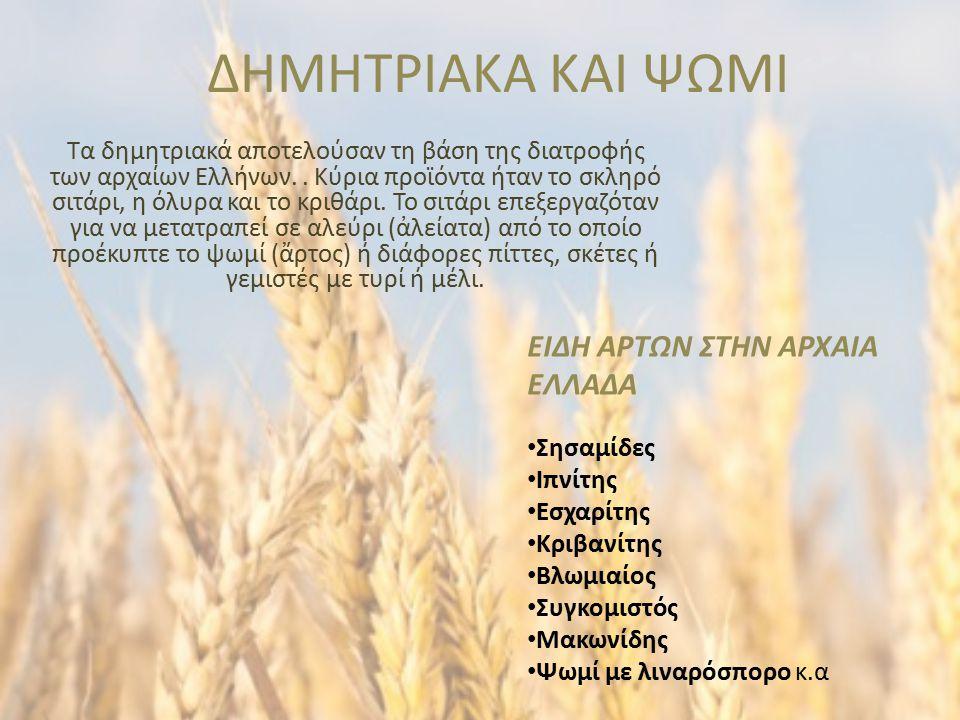 ΔΗΜΗΤΡΙΑΚΑ ΚΑΙ ΨΩΜΙ Τα δημητριακά αποτελούσαν τη βάση της διατροφής των αρχαίων Ελλήνων.. Κύρια προϊόντα ήταν το σκληρό σιτάρι, η όλυρα και το κριθάρι