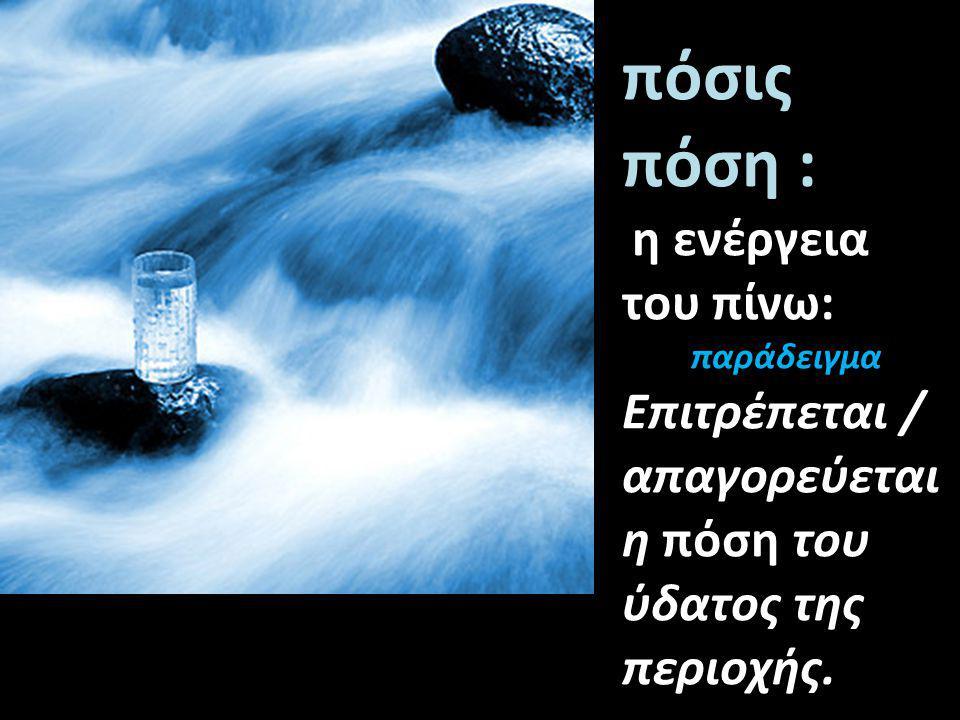 πόσις πόση : η ενέργεια του πίνω: παράδειγμα Επιτρέπεται / απαγορεύεται η πόση του ύδατος της περιοχής.