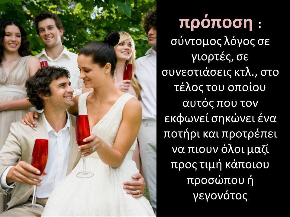 πρόποση : σύντομος λόγος σε γιορτές, σε συνεστιάσεις κτλ., στο τέλος του οποίου αυτός που τον εκφωνεί σηκώνει ένα ποτήρι και προτρέπει να πιουν όλοι μ