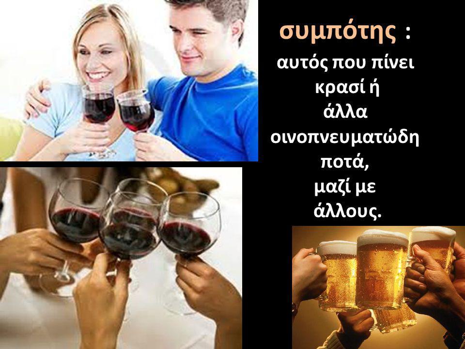 συμπότης : αυτός που πίνει κρασί ή άλλα οινοπνευματώδη ποτά, μαζί με άλλους.