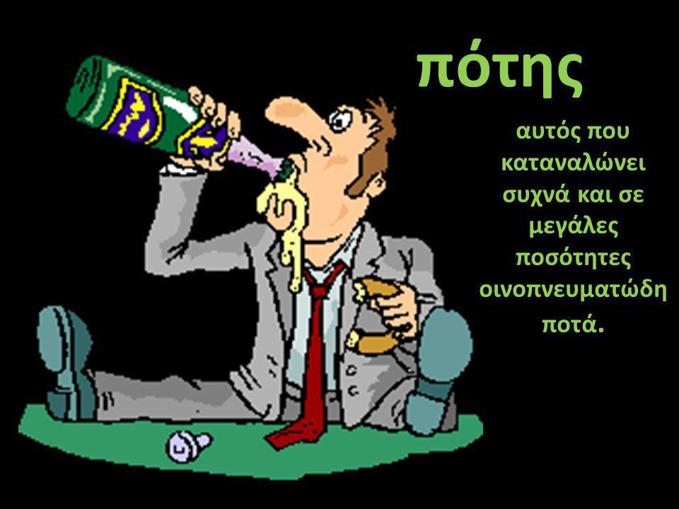 αυτός που καταναλώνει συχνά και σε μεγάλες ποσότητες οινοπνευματώδη ποτά. πότης