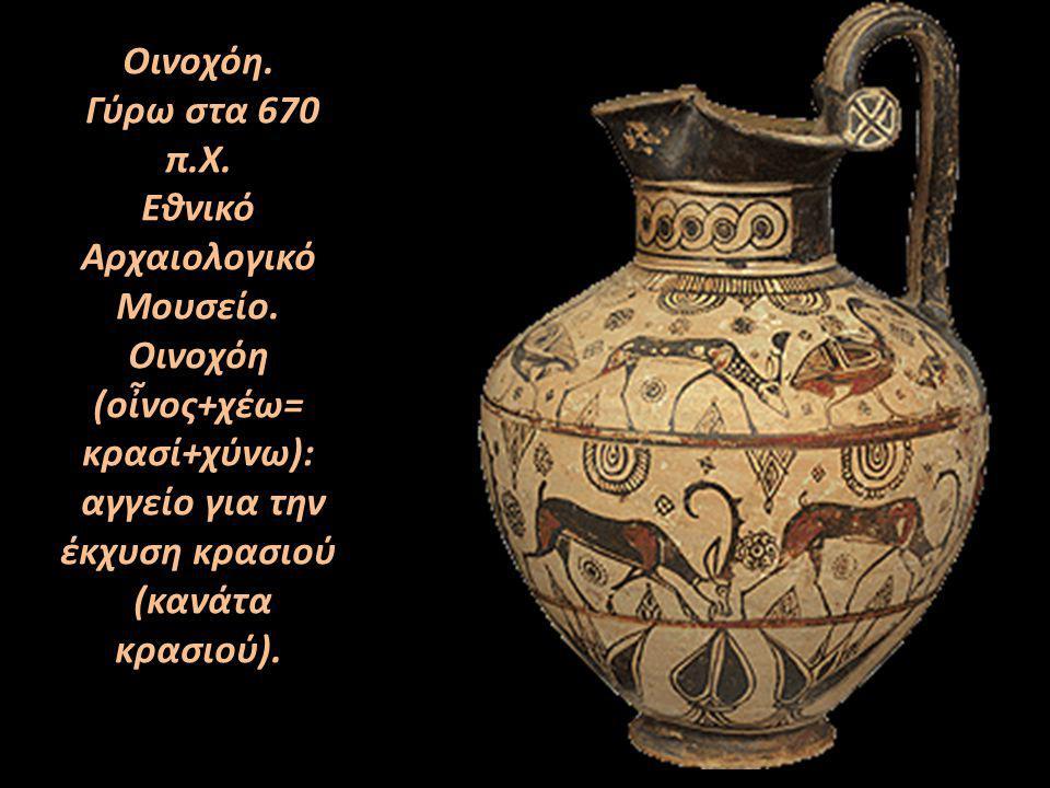 Οινοχόη. Γύρω στα 670 π.X. Eθνικό Αρχαιολογικό Μουσείο. Οινοχόη (οἶνος+χέω= κρασί+χύνω): αγγείο για την έκχυση κρασιού (κανάτα κρασιού).
