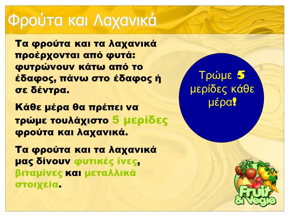 Φρούτα και Λαχανικά Τα φρούτα και τα λαχανικά προέρχονται από φυτά: φυτρώνουν κάτω από το έδαφος, πάνω στο έδαφος ή σε δέντρα. Κάθε μέρα θα πρέπει να