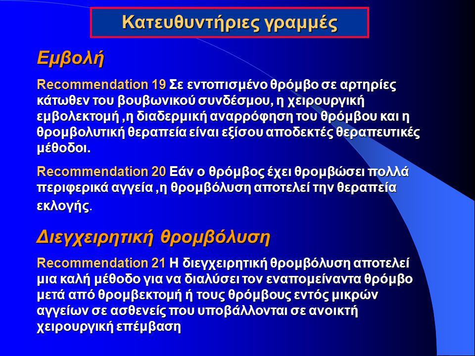 Εμβολή Recommendation 19 Σε εντοπισμένο θρόμβο σε αρτηρίες κάτωθεν του βουβωνικού συνδέσμου, η χειρουργική εμβολεκτομή,η διαδερμική αναρρόφηση του θρό