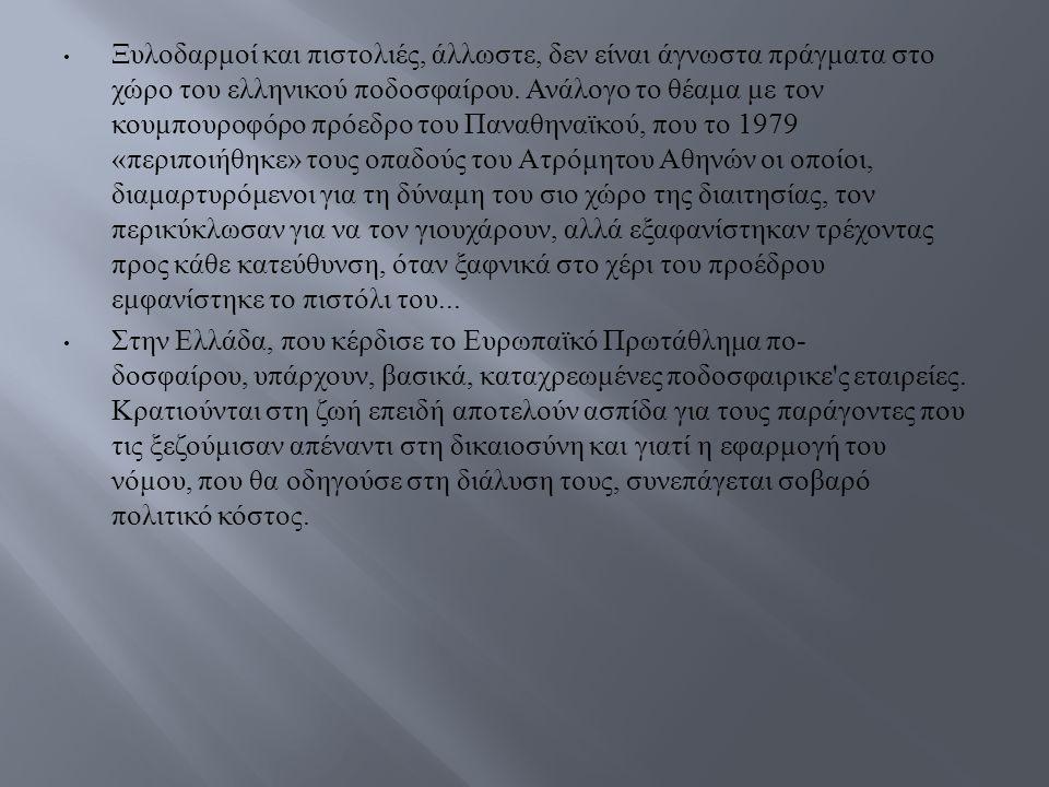 Ξυλοδαρμοί και πιστολιές, άλλωστε, δεν είναι άγνωστα πράγ  ματα στο χώρο του ελληνικού ποδοσφαίρου.