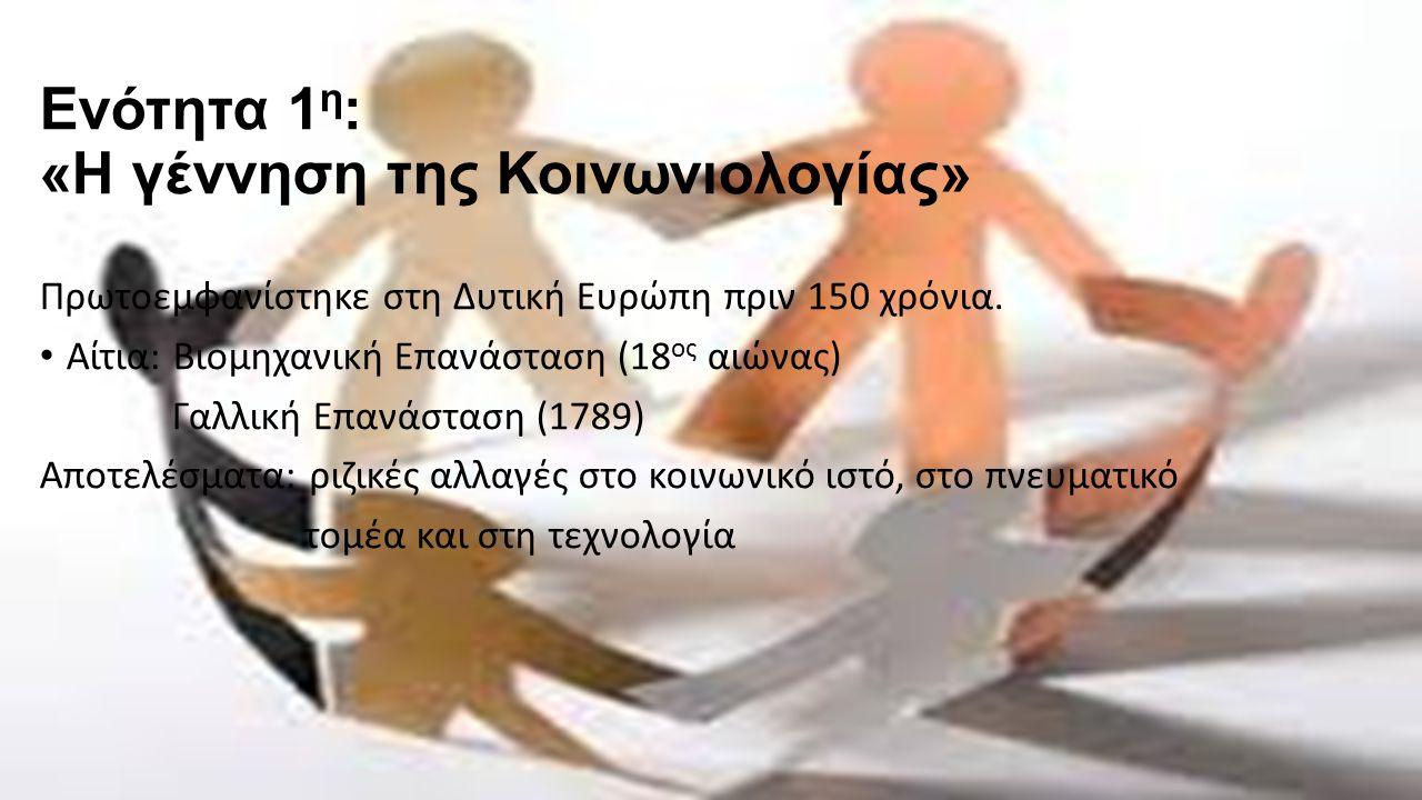 Ενότητα 1 η : «Η γέννηση της Κοινωνιολογίας» Πρωτοεμφανίστηκε στη Δυτική Ευρώπη πριν 150 χρόνια.