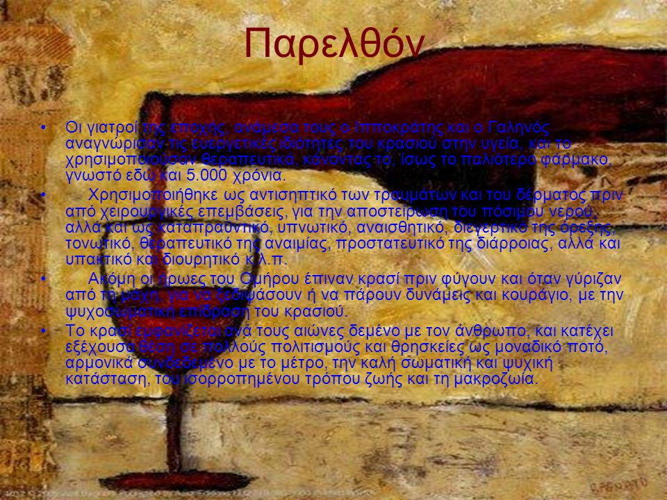 Παρελθόν Οι γιατροί της εποχής, ανάμεσα τους ο Ιπποκράτης και ο Γαληνός αναγνώρισαν τις ευεργετικές ιδιότητες του κρασιού στην υγεία, και το χρησιμοποιούσαν θεραπευτικά, κάνοντας το, ίσως το παλιότερο φάρμακο, γνωστό εδώ και 5.000 χρόνια.