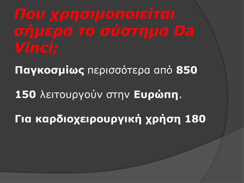 Που χρησιμοποιείται σήμερα το σύστημα Da Vinci; Παγκοσμίως περισσότερα από 850 150 λειτουργούν στην Ευρώπη. Για καρδιοχειρουργική χρήση 180