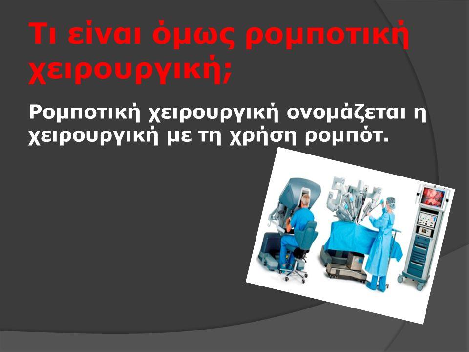 Τι είναι όμως ρομποτική χειρουργική; Ρομποτική χειρουργική ονομάζεται η χειρουργική με τη χρήση ρομπότ.