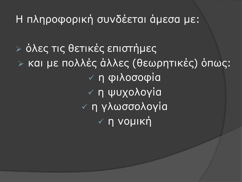 Η πληροφορική συνδέεται άμεσα με:  όλες τις θετικές επιστήμες  και με πολλές άλλες (θεωρητικές) όπως: η φιλοσοφία η ψυχολογία η γλωσσολογία η νομική