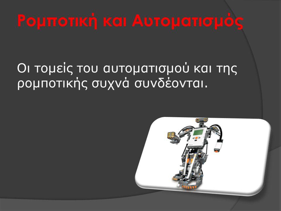 Ρομποτική και Αυτοματισμός Οι τομείς του αυτοματισμού και της ρομποτικής συχνά συνδέονται.